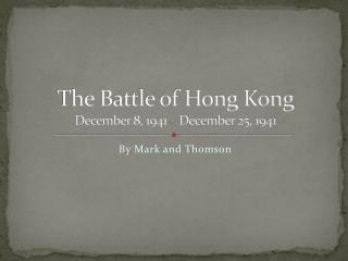 The Battle of Hong Kong December 8, 1941 – December 25, 1941