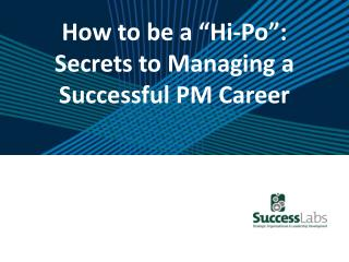 "How to be a "" Hi-Po "": Secrets to Managing a Successful PM  Career"