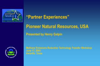 Partner Experiences   Pioneer Natural Resources, USA  Presented by Henry Galpin    Methane Emissions Reduction Technolo