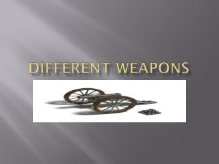 Different weapons