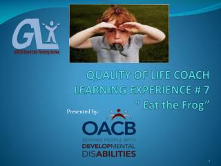 "QUALITY OF LIFE COACH LEARNING EXPERIENCE # 7 "" Eat the Frog"""