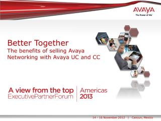 Better Together The benefits of selling Avaya Networking with Avaya  UC and CC