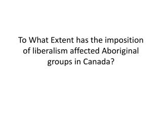 To What Extent has the imposition of liberalism affected Aboriginal groups in Canada?
