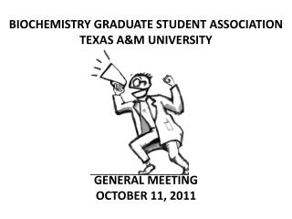 BIOCHEMISTRY GRADUATE STUDENT ASSOCIATION TEXAS A&M UNIVERSITY GENERAL MEETING OCTOBER 11, 2011