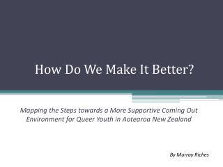 How Do We Make It Better?