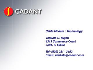 Cable Modem : Technology  Venkata C. Majeti 4343 Commerce Court Lisle, IL 60532  Tel: 630 281 - 3152 Email: venkatacadan