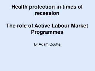 Health protection in times of recession The role of Active Labour Market  Programmes