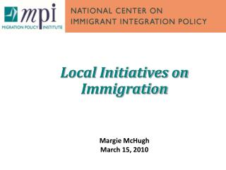 Local Initiatives on Immigration Margie McHugh  March 15, 2010