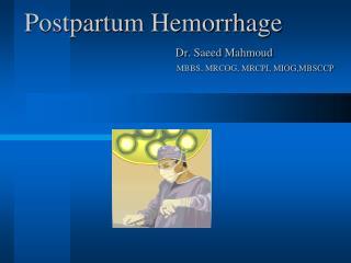 Postpartum  Hemorrhage Dr .  Saeed Mahmoud MBBS, MRCOG, MRCPI, MIOG,MBSCCP