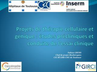 Projets de th�rapie cellulaire et g�nique�:  �tudes pr�cliniques et  conduite de l�essai clinique