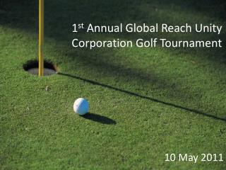 1 st  Annual Global Reach Unity Corporation Golf Tournament