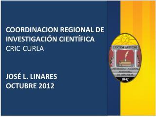 COORDINACION REGIONAL DE INVESTIGACI�N CIENT�FICA CRIC-CURLA JOS� L. LINARES OCTUBRE 2012