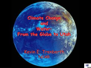 C limate  C hange  and   Water:  From the Globe to Utah Kevin E.  Trenberth NCAR