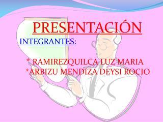 PRESENTACIÓN INTEGRANTES: *  RAMIREZQUILCA  LUZ MARIA * ARBIZU MENDIZA DEYSI ROCIO