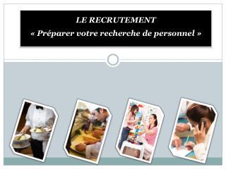 LE RECRUTEMENT «Préparer votre recherche de personnel»
