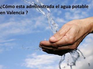 ¿ Cómo esta administrada  el agua potable en Valencia ?