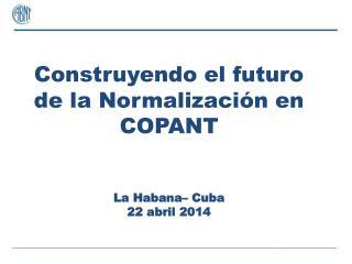 Construyendo el futuro de la Normalización en  COPANT La Habana– Cuba 22 abril 2014