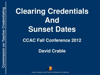 Clearing Credentials And  Sunset Dates CCAC Fall Conference 2012 David Crable