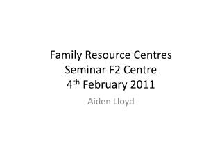 Family Resource Centres Seminar F2 Centre 4 th  February 2011