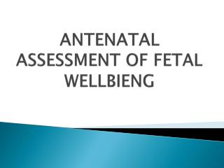 ANTENATAL ASSESSMENT OF FETAL WELLBIENG