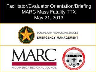 Facilitator/Evaluator Orientation/Briefing MARC Mass Fatality TTX May 21, 2013