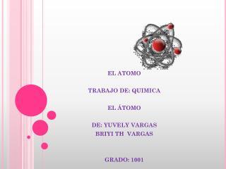EL ATOMO TRABAJO DE: QUIMICA   EL ÁTOMO DE: YUVELY VARGAS  BRIYI TH  VARGAS     GRADO: 1001