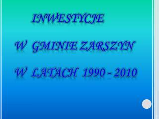 INWESTYCJE  W  GMINIE ZARSZYN W  LATACH  1990 - 2010