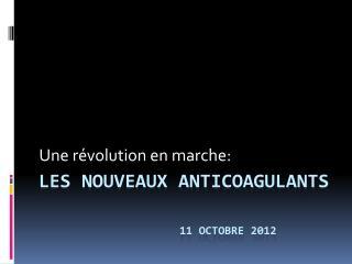 LES NOUVEAUX ANTICOAGULANTS 11 OCTOBRE 2012