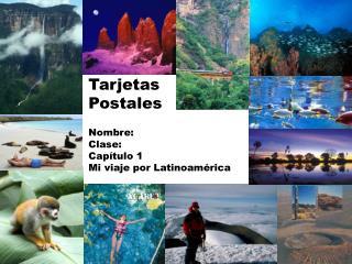 Tarjetas Postales Nombre : Clase : Capítulo  1 Mi  viaje por Latinoamérica