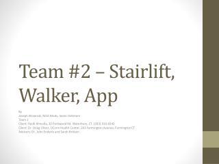 Team #2 –  Stairlift , Walker, App