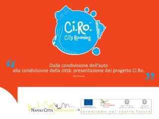 Dalla condivisione dell'auto  alla  condivisione della città: presentazione del progetto  Ci.Ro .