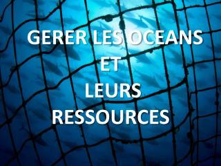 GERER LES OCEANS   ET  LEURS                  RESSOURCES