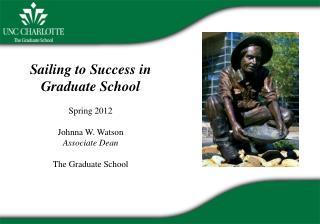 Sailing to Success in Graduate School Spring 2012 Johnna W. Watson Associate Dean