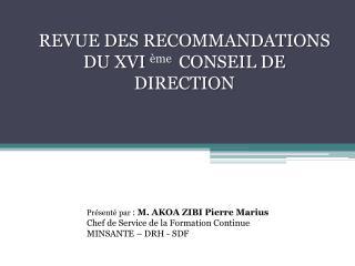 REVUE DES RECOMMANDATIONS DU XVI  ème  CONSEIL DE DIRECTION