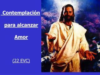 Contemplación  para  alcanzar  Amor (22 EVC)
