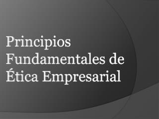 Principios Fundamentales de Ética Empresarial