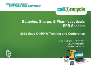 Batteries, Sharps, & Pharmaceuticals EPR Session 2013 Used Oil/HHW Training and Conference