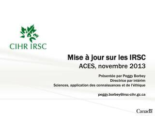 Mise  à jour  sur  les IRSC ACES,  novembre  2013