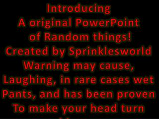 Introducing A original PowerPoint  of Random things! Created by  Sprinklesworld Warning may cause,