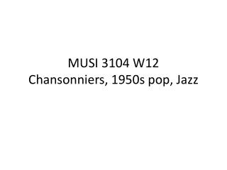 MUSI 3104 W12 Chansonniers , 1950s pop, Jazz