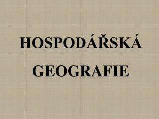 HOSPODÁŘSKÁ GEOGRAFIE