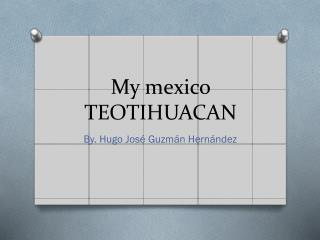 My mexico TEOTIHUACAN