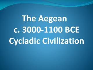 The Aegean   c. 3000-1100 BCE Cycladic Civilization