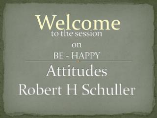 t o the session on BE - HAPPY Attitudes Robert H  Schuller