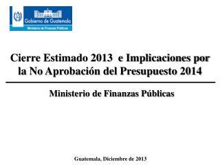 Cierre Estimado 2013  e Implicaciones por la No Aprobación del Presupuesto 2014