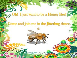Oh!  I just want to be a Honey Bee! Come and join me in the Jitterbug dance.