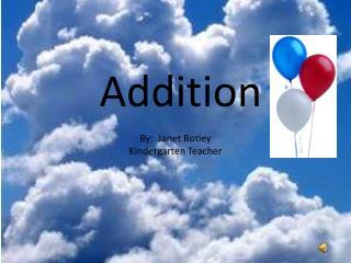 Addition By:  Janet  Botley Kindergarten Teacher