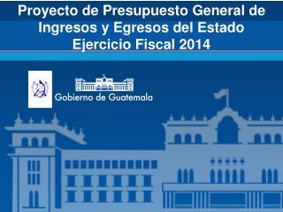Proyecto de Presupuesto General de Ingresos y Egresos del Estado  Ejercicio Fiscal 2014