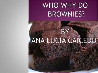 WHO WHY DO  BROWNIES? BY ANA LUCIA CAICEDO