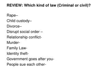 REVIEW: Which kind of law (Criminal or civil)?	 Rape–  Child custody–  Divorce–